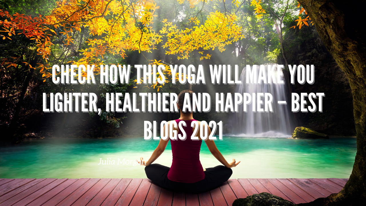 Check How This Yoga Will Make You Lighter, Healthier and Happier – Best Blogs 2021