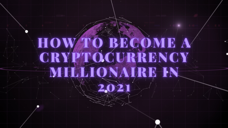 How to Become a Cryptocurrency Millionaire – 2021