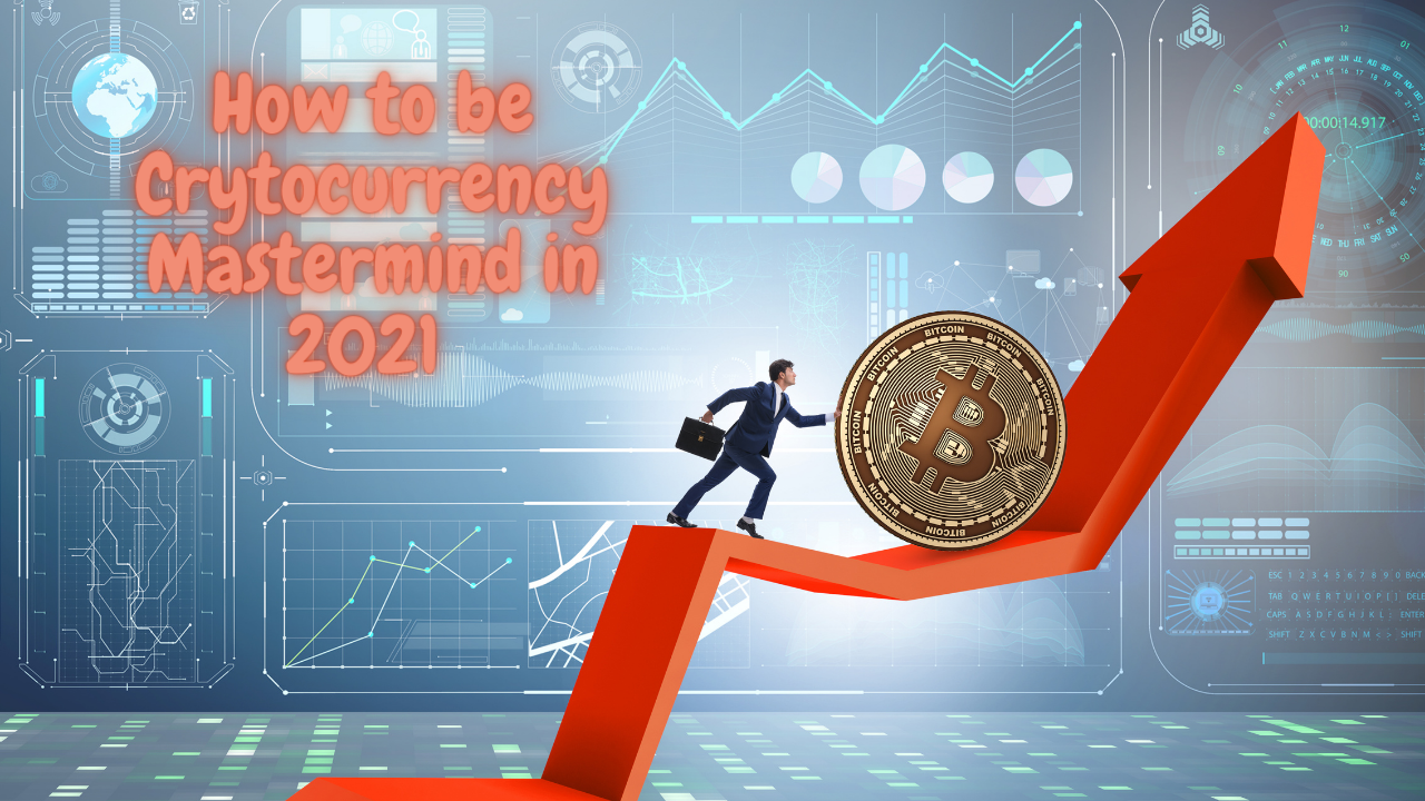 How to be Crytocurrency Mastermind in 2021